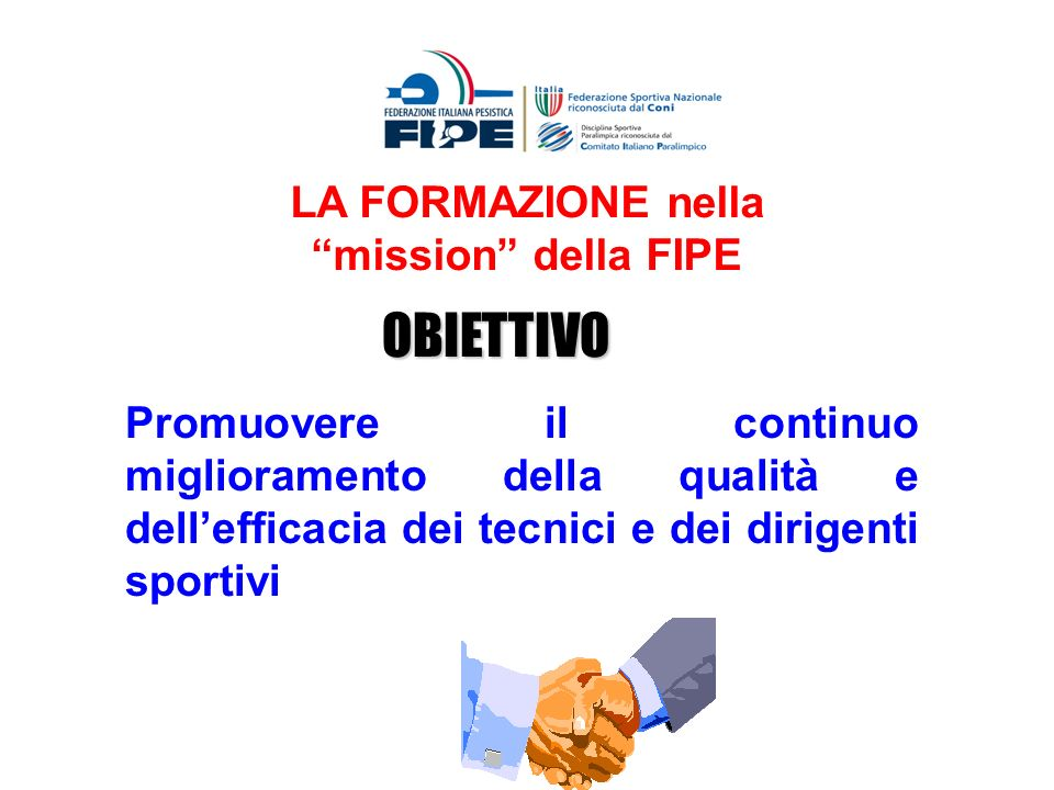 LA FORMAZIONE nella mission della FIPE OBIETTIVO Promuovere il continuo miglioramento della qualità e dellefficacia dei tecnici e dei dirigenti sporti