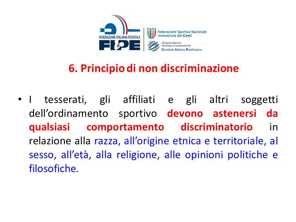 6. Principio di non discriminazione I tesserati, gli affiliati e gli altri soggetti dellordinamento sportivo devono astenersi da qualsiasi comportamen