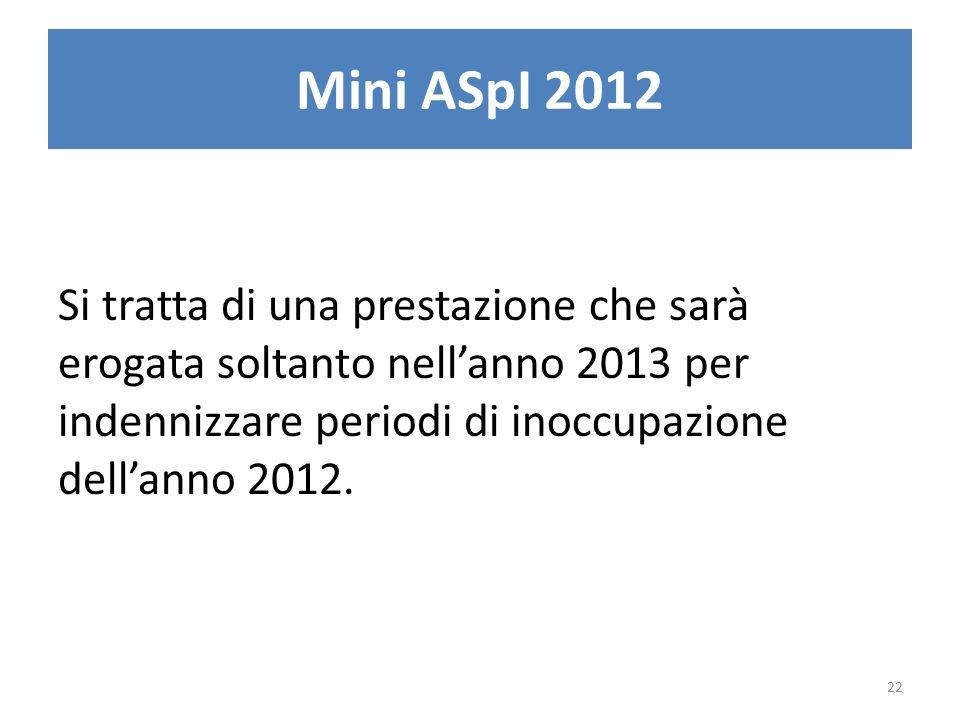 Mini ASpI 2012 Si tratta di una prestazione che sarà erogata soltanto nellanno 2013 per indennizzare periodi di inoccupazione dellanno 2012. 22