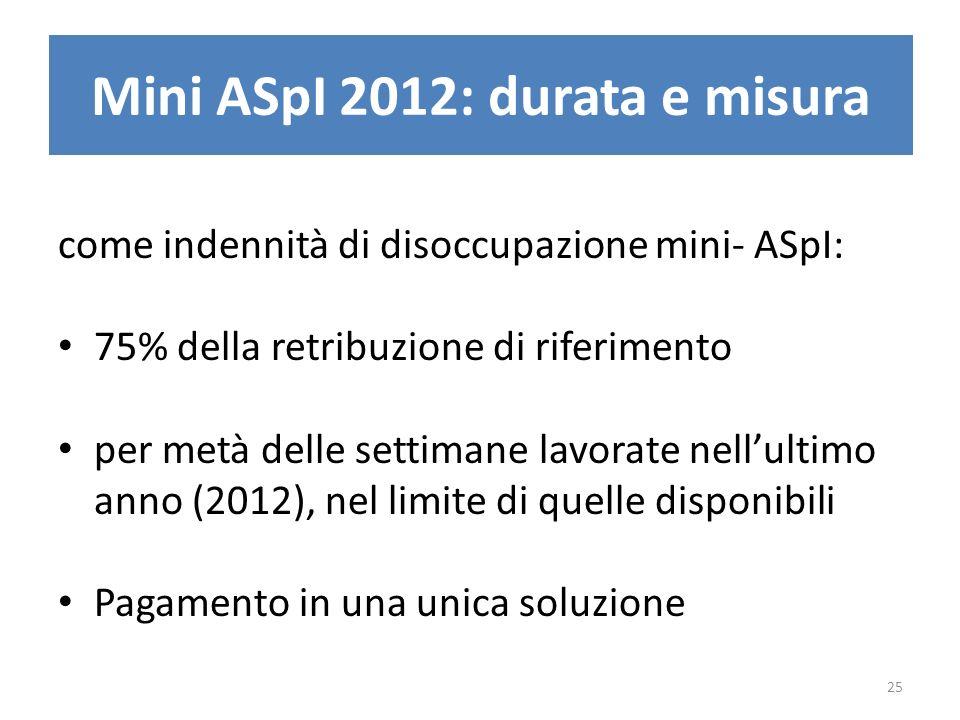 Mini ASpI 2012: durata e misura come indennità di disoccupazione mini- ASpI: 75% della retribuzione di riferimento per metà delle settimane lavorate nellultimo anno (2012), nel limite di quelle disponibili Pagamento in una unica soluzione 25
