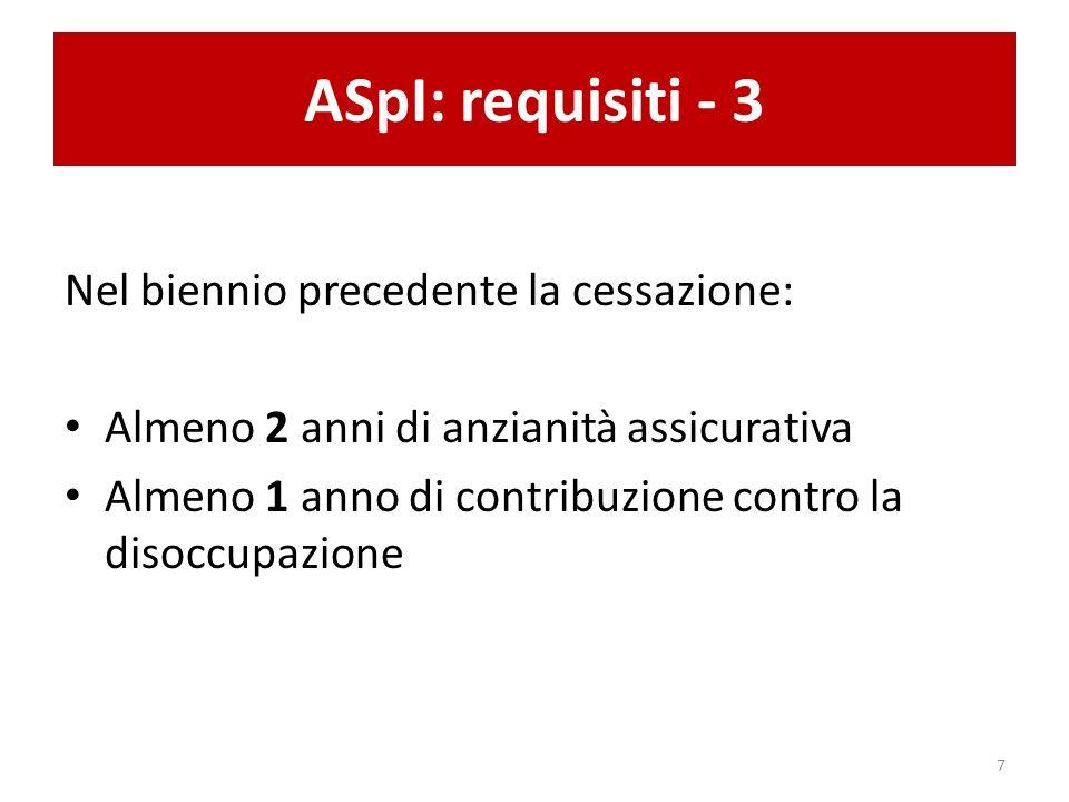 ASpI: requisiti - 3 Nel biennio precedente la cessazione: Almeno 2 anni di anzianità assicurativa Almeno 1 anno di contribuzione contro la disoccupazi
