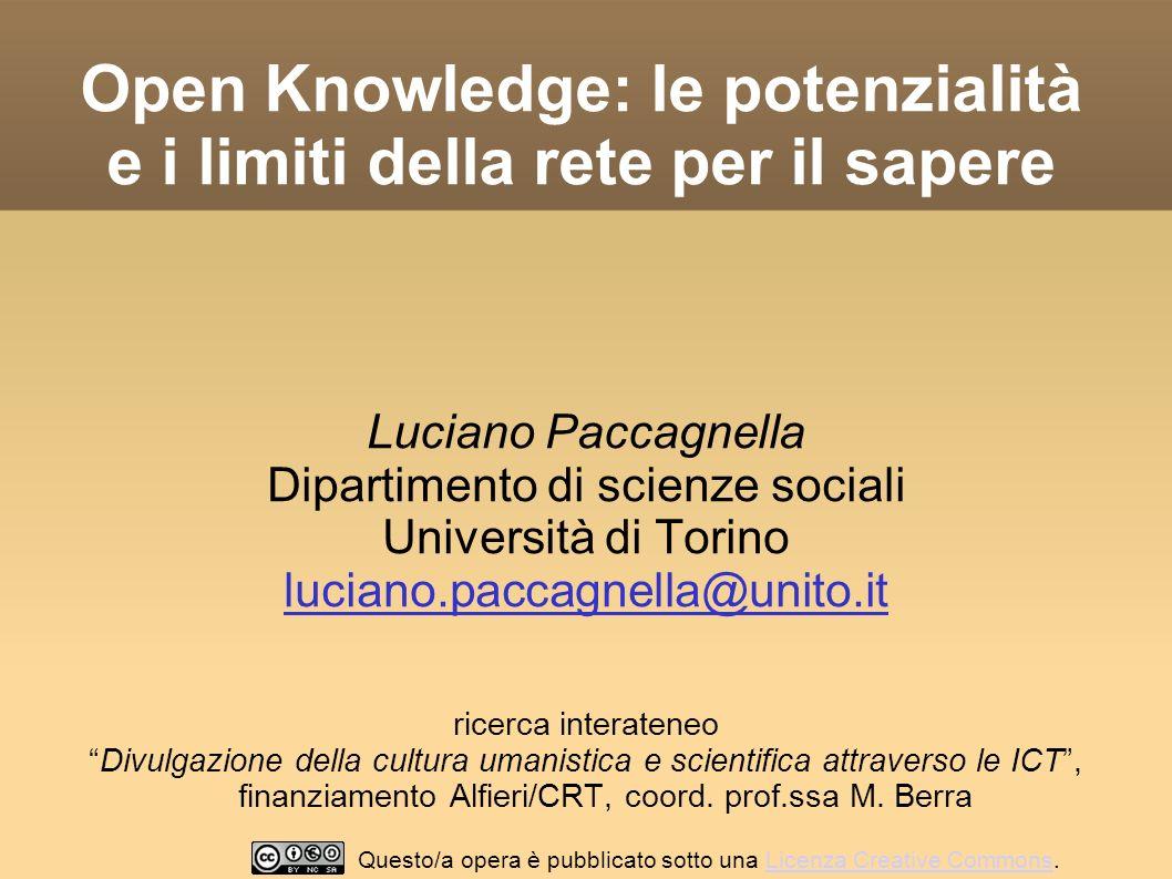 Open Knowledge: le potenzialità e i limiti della rete per il sapere Luciano Paccagnella Dipartimento di scienze sociali Università di Torino luciano.paccagnella@unito.it ricerca interateneo Divulgazione della cultura umanistica e scientifica attraverso le ICT, finanziamento Alfieri/CRT, coord.