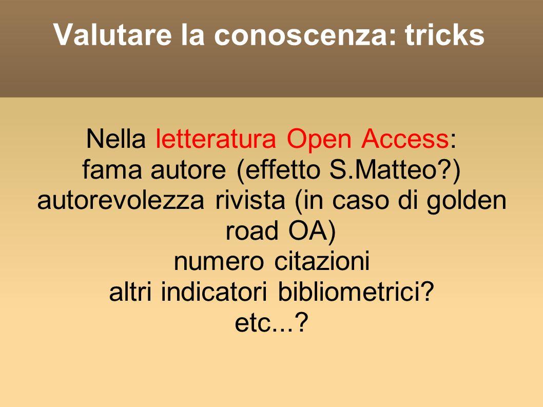 Valutare la conoscenza: tricks Nella letteratura Open Access: fama autore (effetto S.Matteo?) autorevolezza rivista (in caso di golden road OA) numero citazioni altri indicatori bibliometrici.
