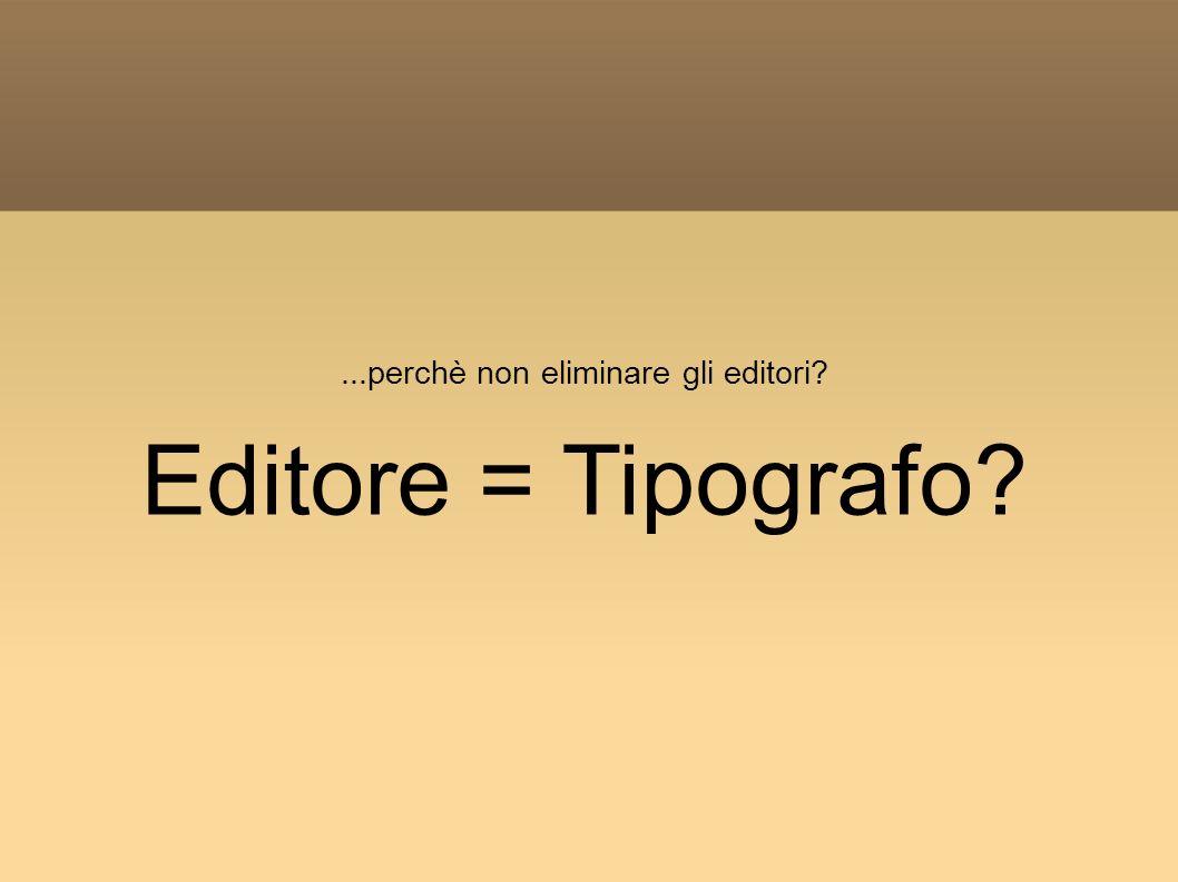 ...perchè non eliminare gli editori? Editore = Tipografo?