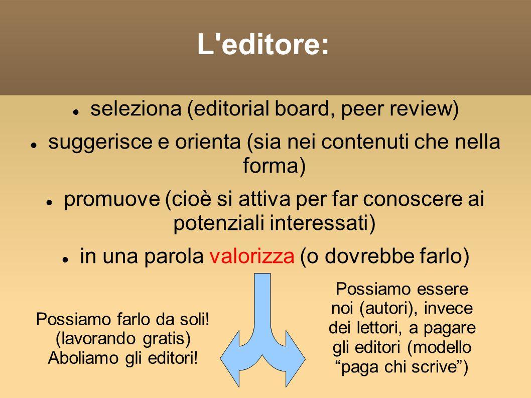L editore: seleziona (editorial board, peer review) suggerisce e orienta (sia nei contenuti che nella forma) promuove (cioè si attiva per far conoscere ai potenziali interessati) in una parola valorizza (o dovrebbe farlo) Possiamo farlo da soli.