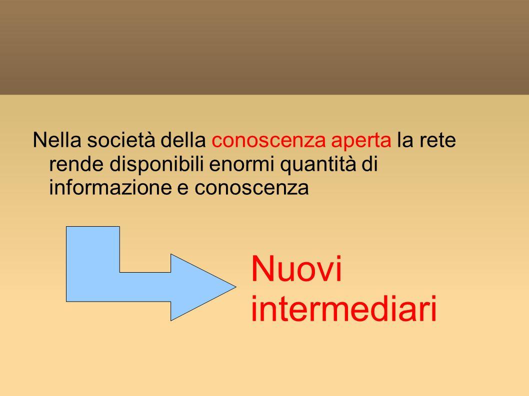 Nella società della conoscenza aperta la rete rende disponibili enormi quantità di informazione e conoscenza Nuovi intermediari