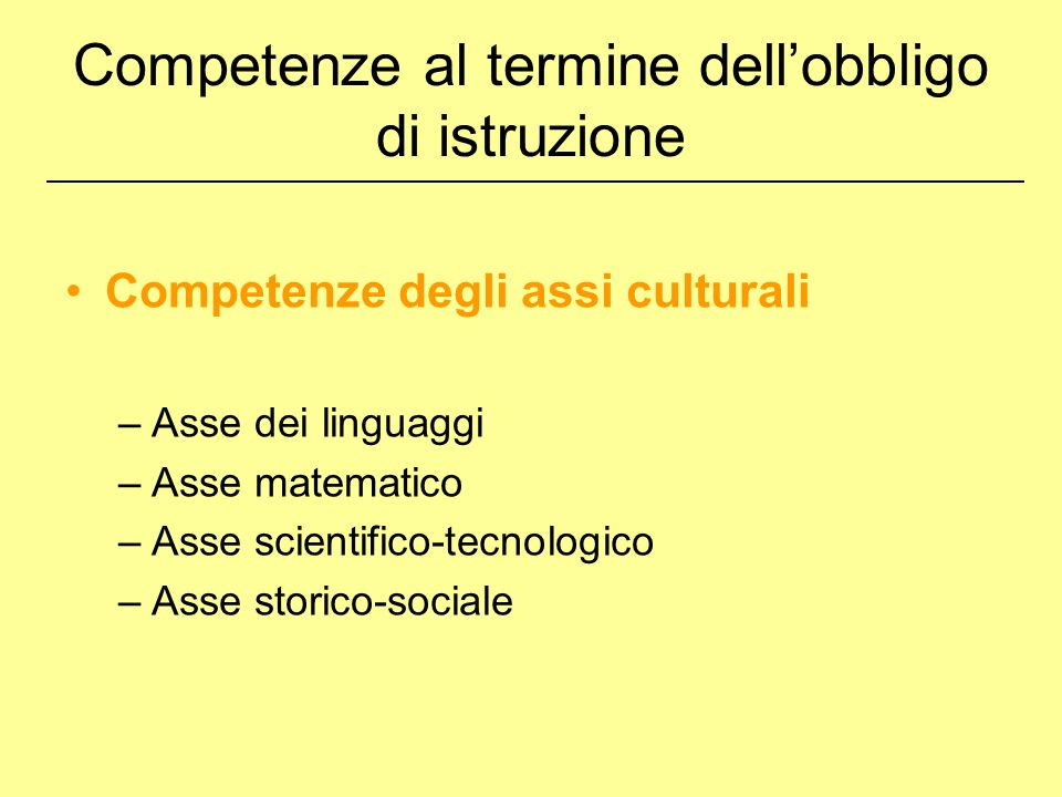 Competenze degli assi culturali –Asse dei linguaggi –Asse matematico –Asse scientifico-tecnologico –Asse storico-sociale Competenze al termine dellobbligo di istruzione