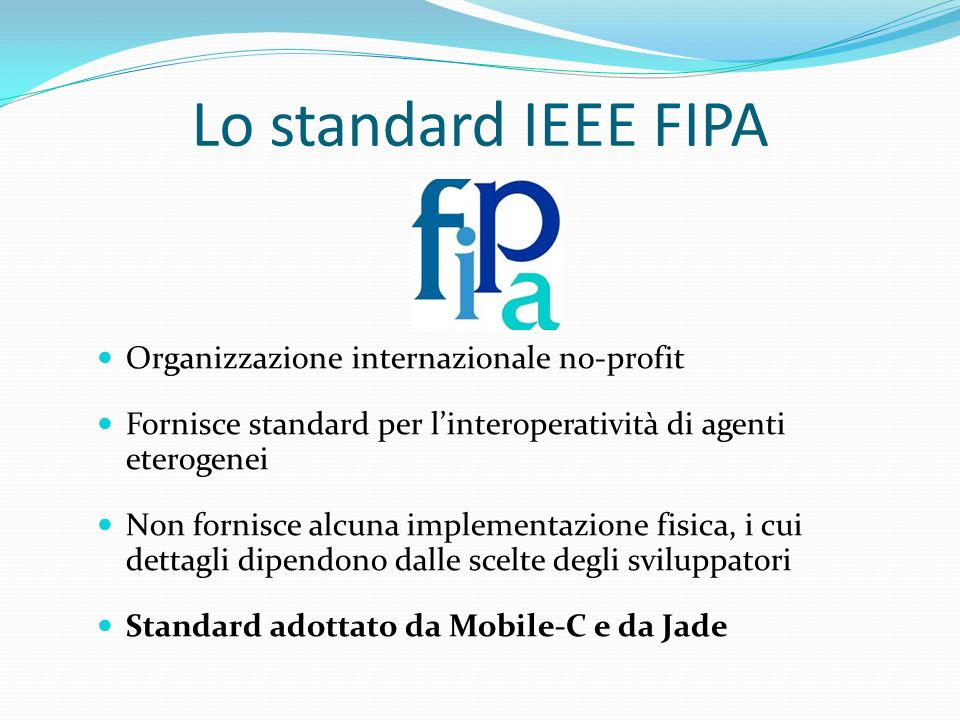Lo standard IEEE FIPA Organizzazione internazionale no-profit Fornisce standard per linteroperatività di agenti eterogenei Non fornisce alcuna impleme