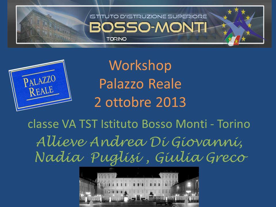 Workshop Palazzo Reale 2 ottobre 2013 classe VA TST Istituto Bosso Monti - Torino Allieve Andrea Di Giovanni, Nadia Puglisi, Giulia Greco