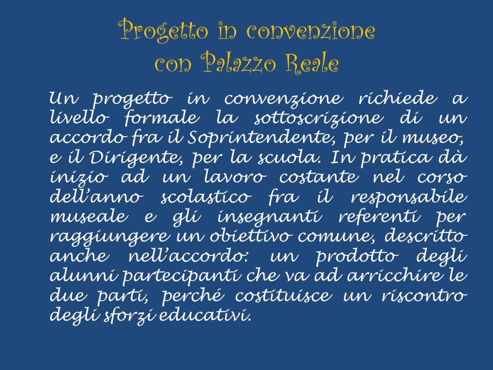 Progetto in convenzione con Palazzo Reale Un progetto in convenzione richiede a livello formale la sottoscrizione di un accordo fra il Soprintendente, per il museo, e il Dirigente, per la scuola.