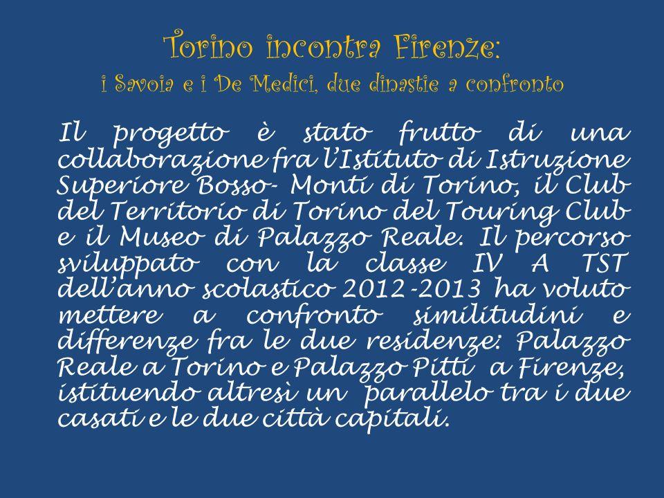 Torino incontra Firenze: i Savoia e i De Medici, due dinastie a confronto Il progetto è stato frutto di una collaborazione fra lIstituto di Istruzione Superiore Bosso- Monti di Torino, il Club del Territorio di Torino del Touring Club e il Museo di Palazzo Reale.