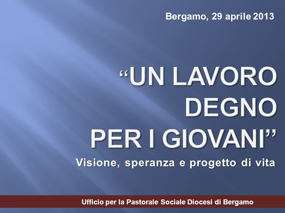 Visione, speranza e progetto di vita Bergamo, 29 aprile 2013 Ufficio per la Pastorale Sociale Diocesi di Bergamo