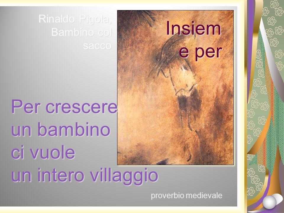 Rinaldo Pigola, Bambino col sacco Insiem e per Per crescere un bambino ci vuole un intero villaggio proverbio medievale