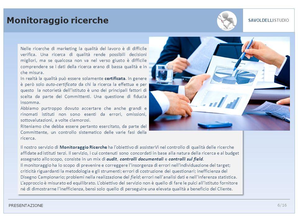 6/16 SAVOLDELLISTUDIO PRESENTAZIONE Monitoraggio ricerche Nelle ricerche di marketing la qualità del lavoro è di difficile verifica. Una ricerca di qu