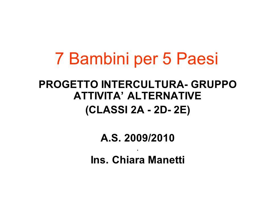 7 Bambini per 5 Paesi PROGETTO INTERCULTURA- GRUPPO ATTIVITA ALTERNATIVE (CLASSI 2A - 2D- 2E) A.S. 2009/2010. Ins. Chiara Manetti