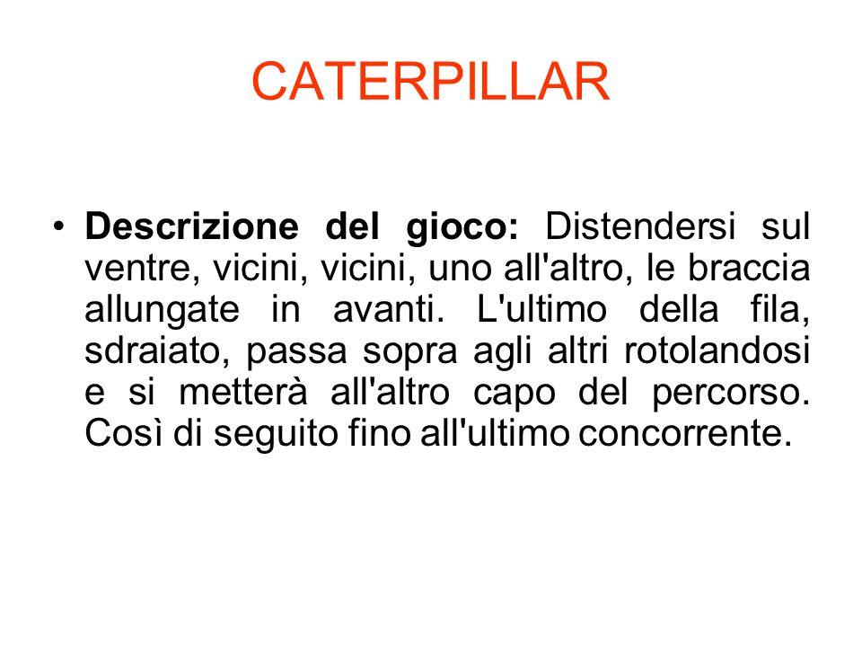 CATERPILLAR Descrizione del gioco: Distendersi sul ventre, vicini, vicini, uno all'altro, le braccia allungate in avanti. L'ultimo della fila, sdraiat