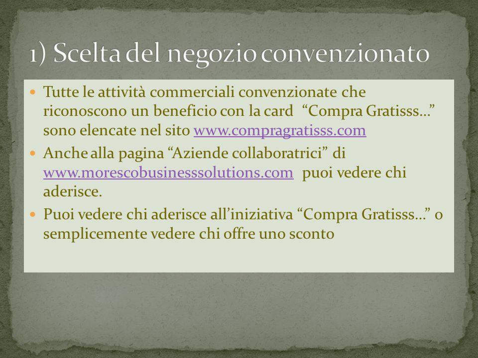 Tutte le attività commerciali convenzionate che riconoscono un beneficio con la card Compra Gratisss… sono elencate nel sito www.compragratisss.comwww.compragratisss.com Anche alla pagina Aziende collaboratrici di www.morescobusinesssolutions.com puoi vedere chi aderisce.