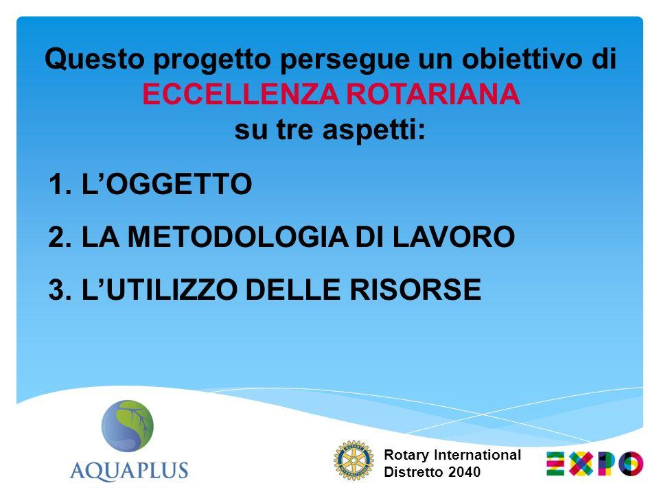 Rotary International Distretto 2040 Questo progetto persegue un obiettivo di ECCELLENZA ROTARIANA su tre aspetti: 1.LOGGETTO 2.LA METODOLOGIA DI LAVOR