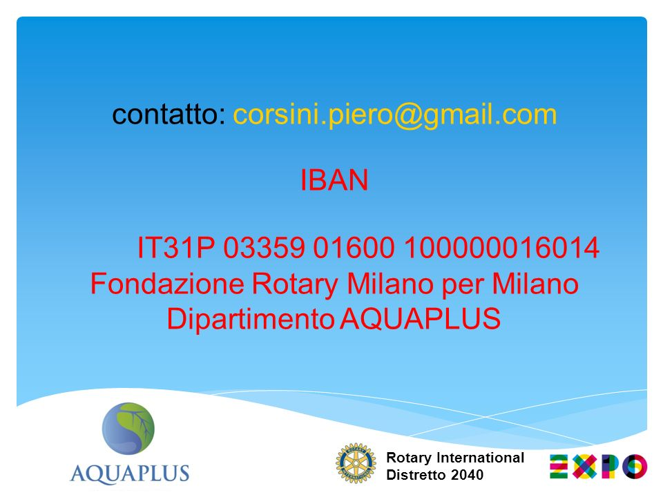 contatto: corsini.piero@gmail.com IBAN IT31P 03359 01600 100000016014 Fondazione Rotary Milano per Milano Dipartimento AQUAPLUS Rotary International Distretto 2040