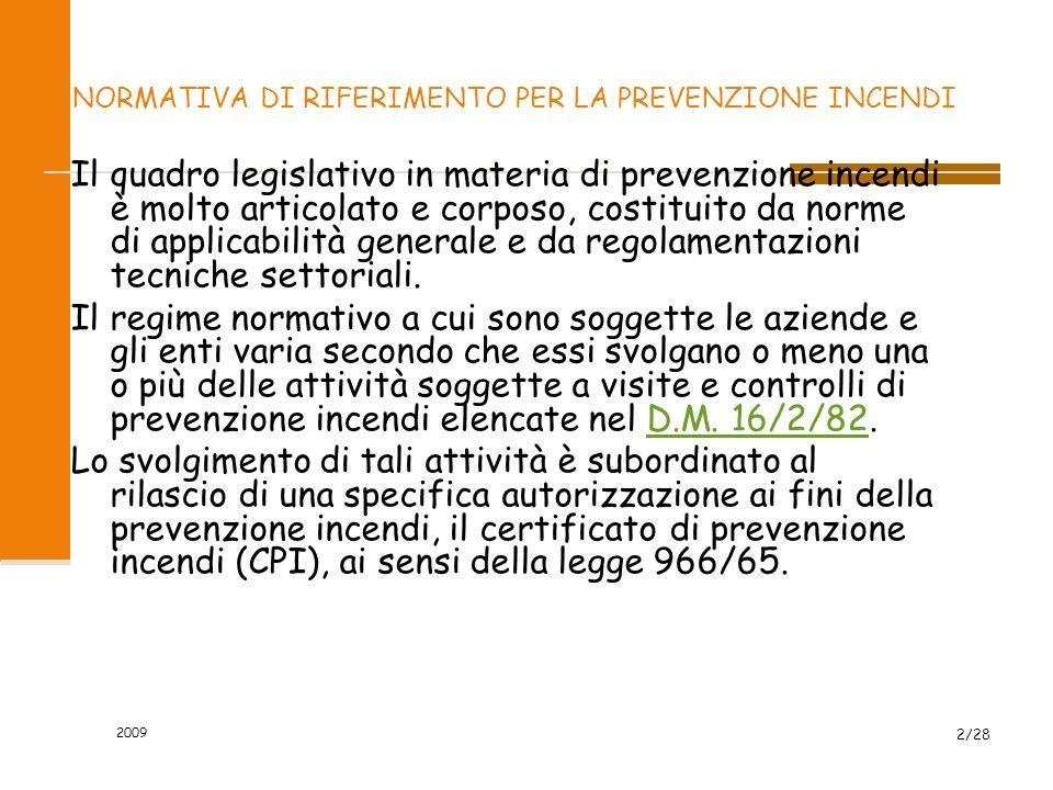 2009 2/28 LA NORMATIVA DI RIFERIMENTO PER LA PREVENZIONE INCENDI Il quadro legislativo in materia di prevenzione incendi è molto articolato e corposo, costituito da norme di applicabilità generale e da regolamentazioni tecniche settoriali.