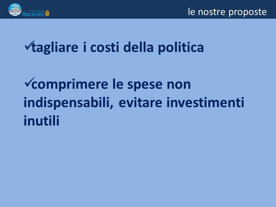 le nostre proposte tagliare i costi della politica comprimere le spese non indispensabili, evitare investimenti inutili
