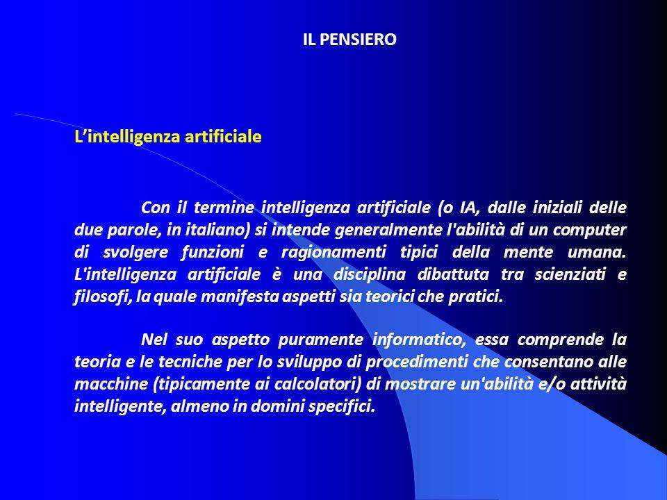 IL PENSIERO Lintelligenza artificiale Con il termine intelligenza artificiale (o IA, dalle iniziali delle due parole, in italiano) si intende generalm