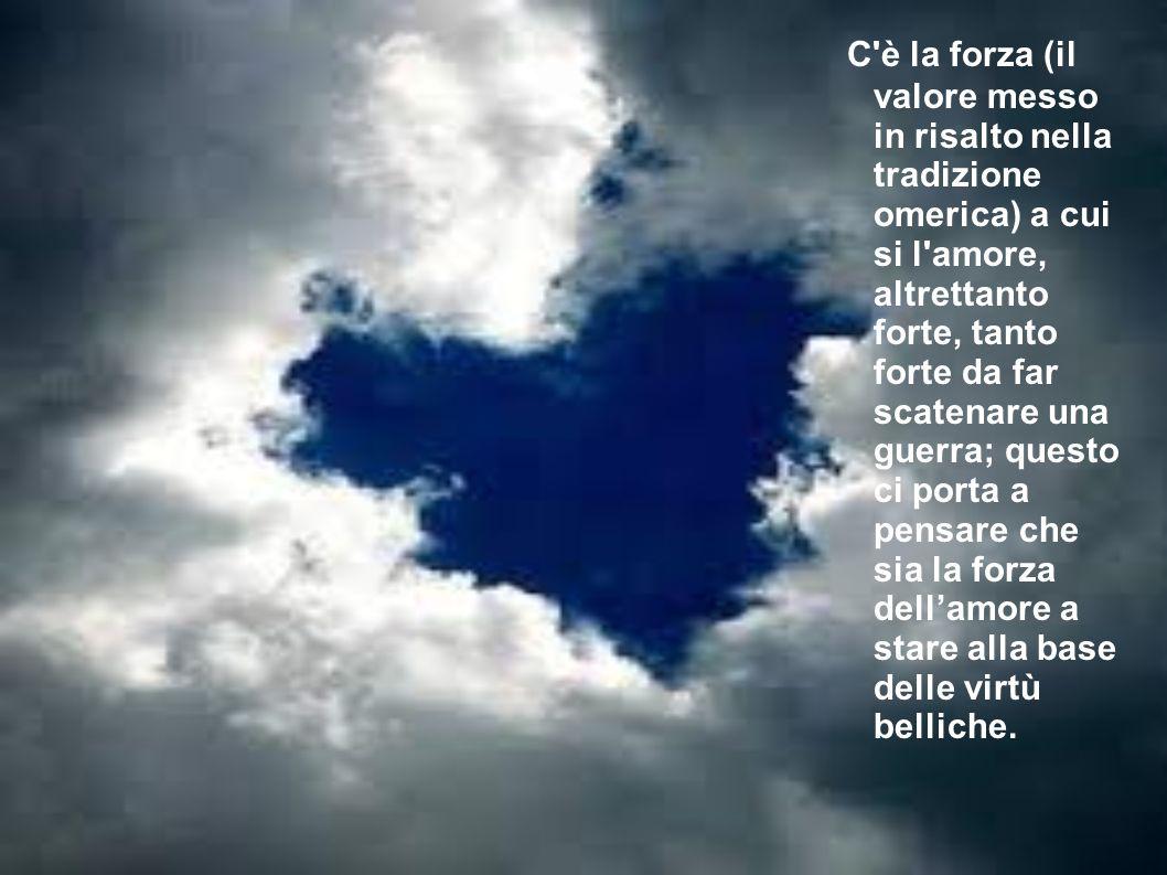 C'è la forza (il valore messo in risalto nella tradizione omerica) a cui si l'amore, altrettanto forte, tanto forte da far scatenare una guerra; quest