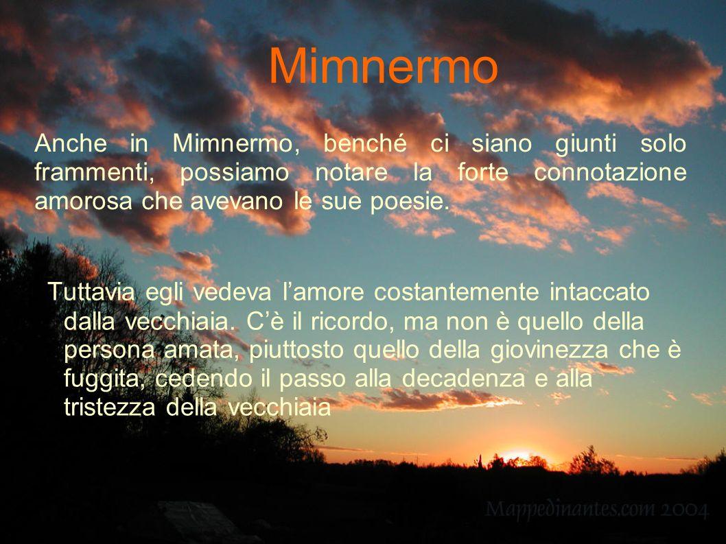 Anche in Mimnermo, benché ci siano giunti solo frammenti, possiamo notare la forte connotazione amorosa che avevano le sue poesie. Tuttavia egli vedev