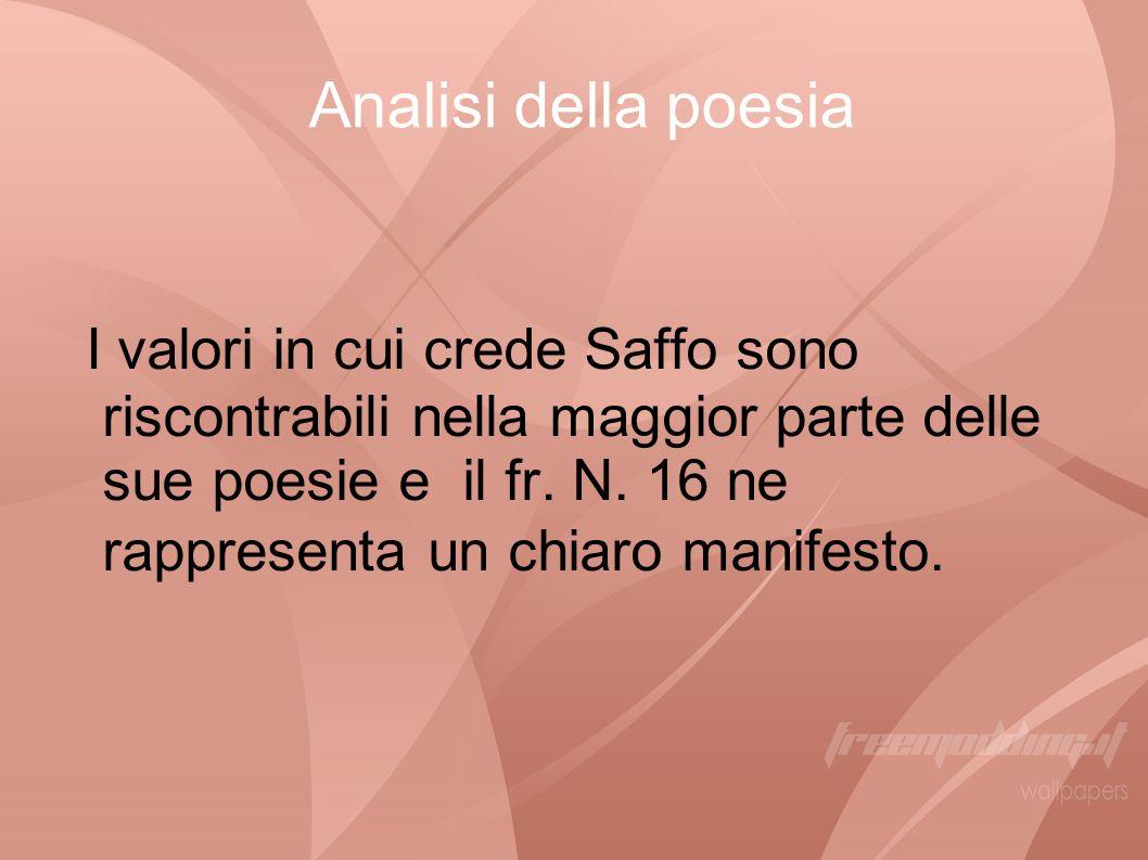 I valori in cui crede Saffo sono riscontrabili nella maggior parte delle sue poesie e il fr. N. 16 ne rappresenta un chiaro manifesto. Analisi della p