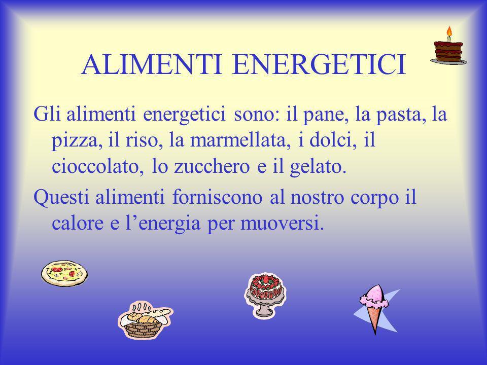 ALIMENTI ENERGETICI Gli alimenti energetici sono: il pane, la pasta, la pizza, il riso, la marmellata, i dolci, il cioccolato, lo zucchero e il gelato.