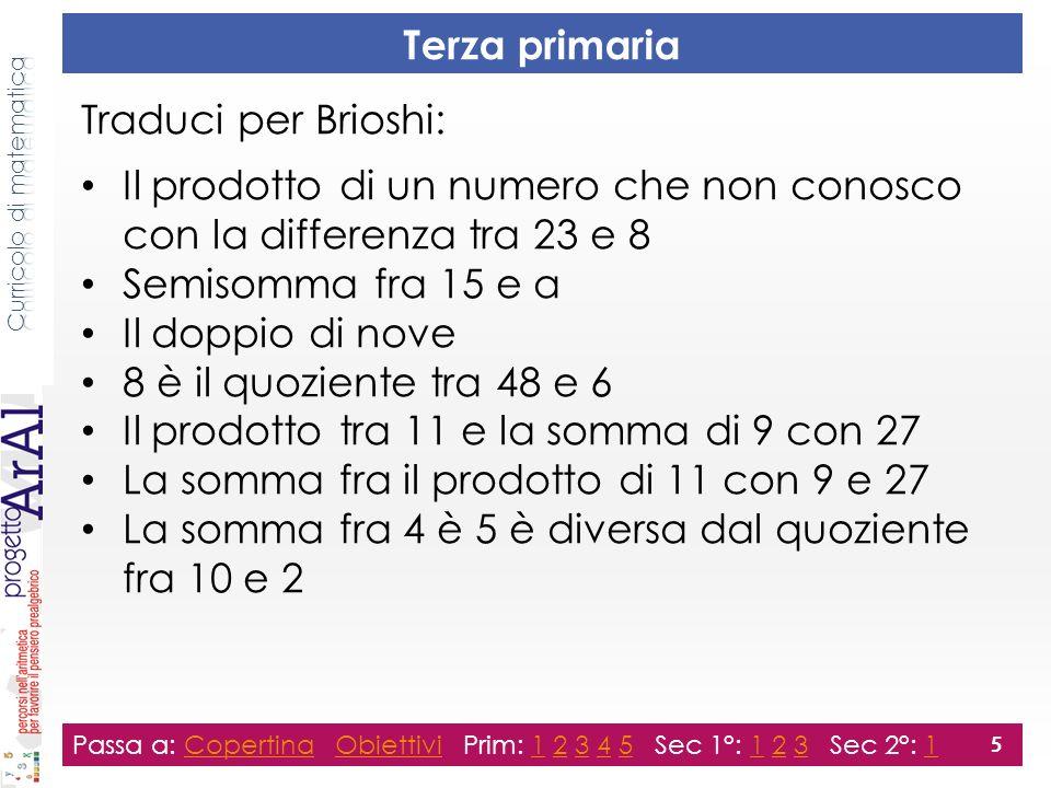 Quarta primaria Traduci per Brioshi: Il quoziente della differenza di 8 e 3 con un numero sconosciuto 19 è minore della somma tra 34 e 25 Il doppio del prodotto fra 4,5 e 6,2 Il quoziente fra un numero sconosciuto e 9 La somma fra il quadruplo di un numero sconosciuto e 1 La metà del successivo di 13 Passa a: Copertina Obiettivi Prim: 1 2 3 4 5 Sec 1°: 1 2 3 Sec 2°: 1CopertinaObiettivi123451231 6