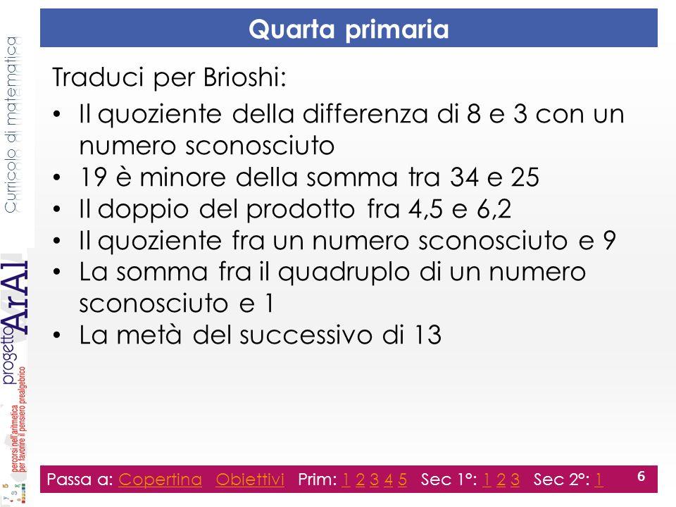 Quinta primaria Traduci per Brioshi: Il prodotto tra la somma di 42 con 9 e 13 La differenza fra il quadrato di cinque e il quadrato di tre Luguaglianza tra 34 e la somma fra 28 e un numero che bisogna trovare Il prodotto fra un numero sconosciuto e La somma fra il doppio di 51 e il doppio di 37 Il doppio della somma fra 51 e 37 Passa a: Copertina Obiettivi Prim: 1 2 3 4 5 Sec 1°: 1 2 3 Sec 2°: 1CopertinaObiettivi123451231 7