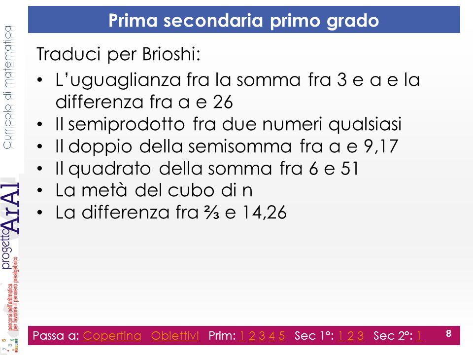 Seconda secondaria primo grado Passa a: Copertina Obiettivi Prim: 1 2 3 4 5 Sec 1°: 1 2 3 Sec 2°: 1CopertinaObiettivi123451231 9 Traduci per Brioshi: Luguaglianza fra il quoziente tra 4 e 8 e il quoziente tra 12 e 24 Luguaglianza fra la somma dei quadrati di 3 e 4 e il quadrato di 5 Il doppio della differenza tra x e Il prodotto fra il cubo di 5 e nove alla quarta Il prodotto fra a e la radice di La metà di