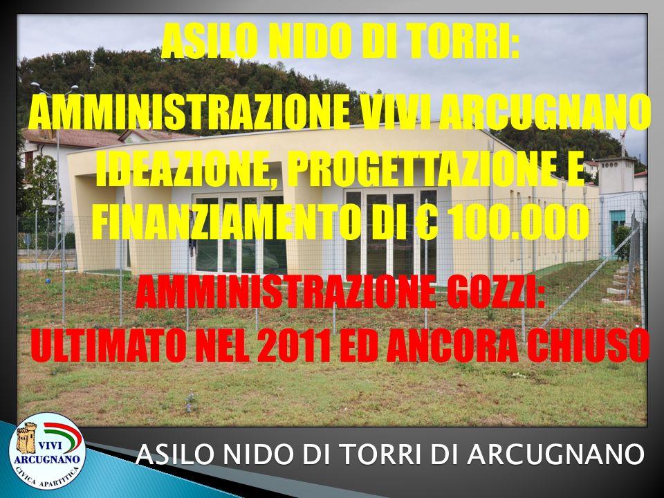 ASILO NIDO DI TORRI: AMMINISTRAZIONE VIVI ARCUGNANO IDEAZIONE, PROGETTAZIONE E FINANZIAMENTO DI 100.000 AMMINISTRAZIONE GOZZI: ULTIMATO NEL 2011 ED AN