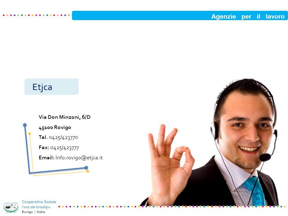 Agenzie per il lavoro Cooperativa Sociale lora de bradipo Rovigo | Italia Etjca Via Don Minzoni, 6/D 45100 Rovigo Tel. 0425/423770 Fax: 0425/423777 Em