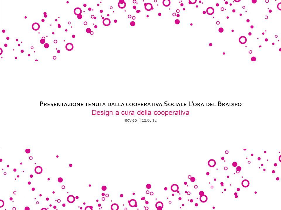 P RESENTAZIONE TENUTA DALLA COOPERATIVA S OCIALE L ORA DEL B RADIPO Design a cura della cooperativa R OVIGO | 12.06.12