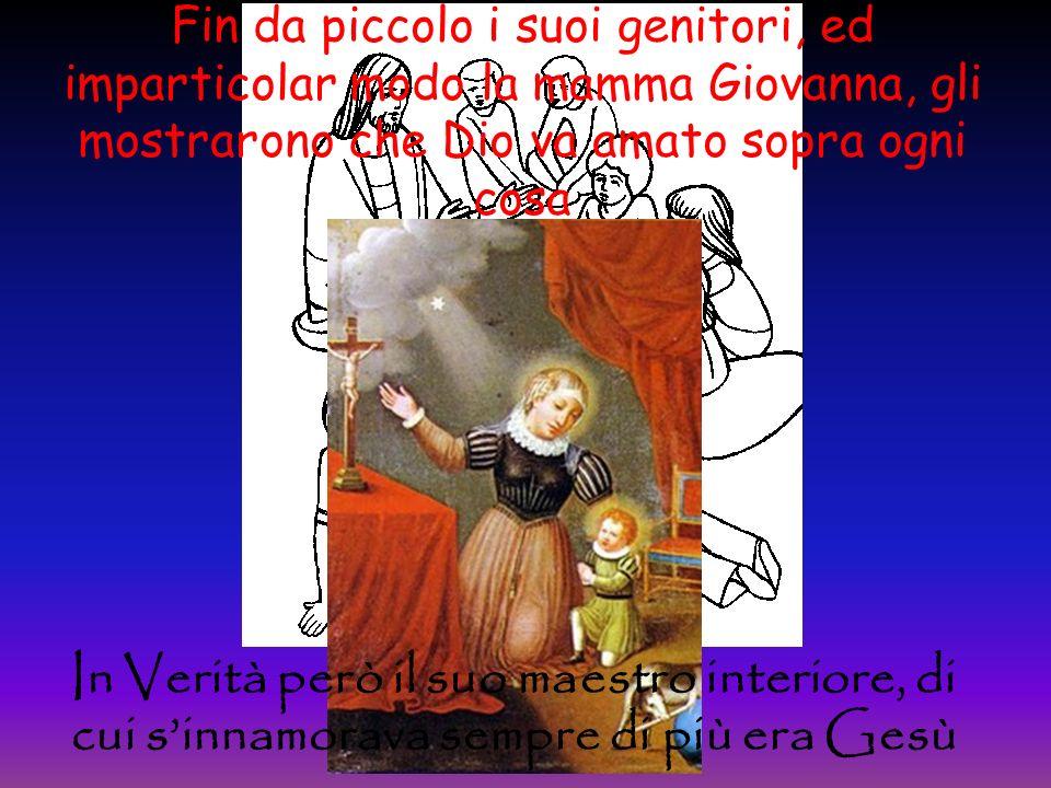 Fin da piccolo i suoi genitori, ed imparticolar modo la mamma Giovanna, gli mostrarono che Dio va amato sopra ogni cosa In Verità però il suo maestro interiore, di cui sinnamorava sempre di più era Gesù