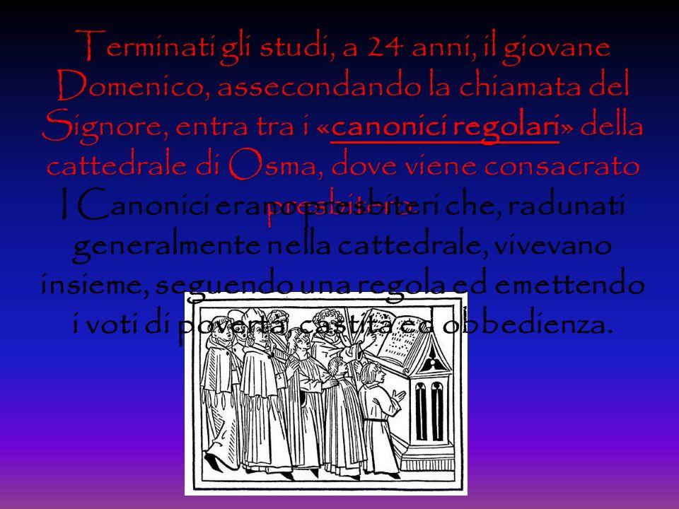 Terminati gli studi, a 24 anni, il giovane Domenico, assecondando la chiamata del Signore, entra tra i «canonici regolari» della cattedrale di Osma, dove viene consacrato presbitero.