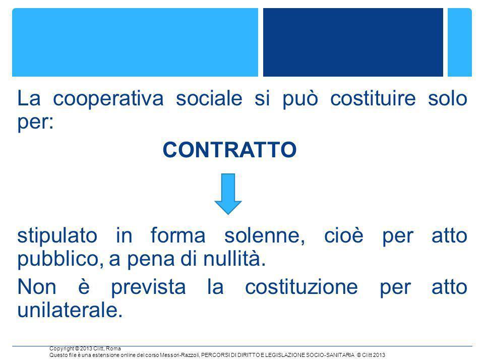 La cooperativa sociale si può costituire solo per: CONTRATTO stipulato in forma solenne, cioè per atto pubblico, a pena di nullità.