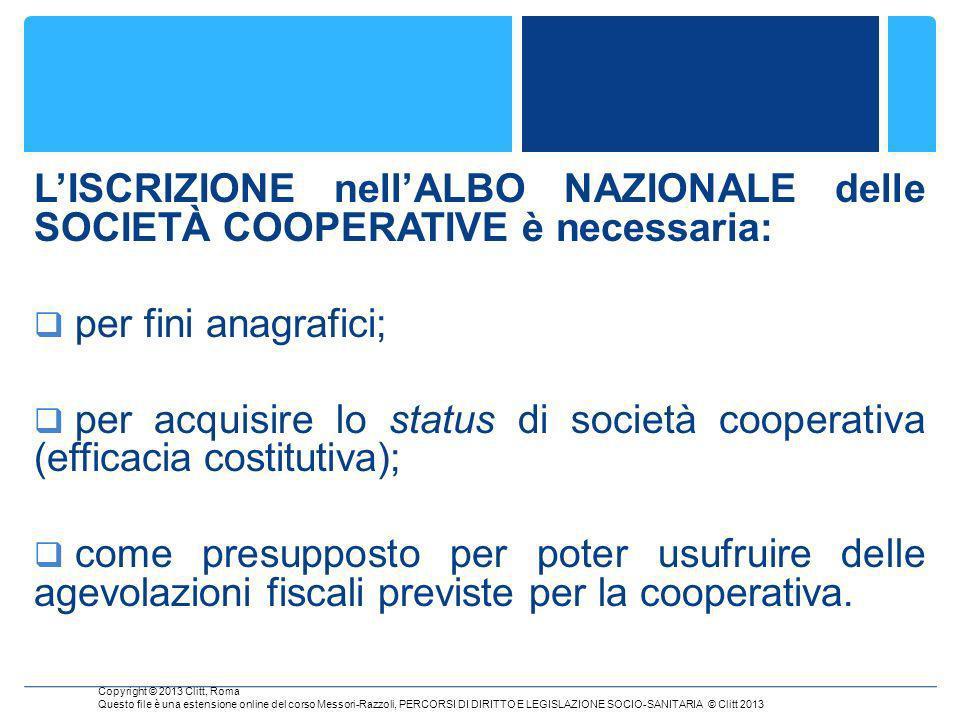 LISCRIZIONE nellALBO NAZIONALE delle SOCIETÀ COOPERATIVE è necessaria: per fini anagrafici; per acquisire lo status di società cooperativa (efficacia costitutiva); come presupposto per poter usufruire delle agevolazioni fiscali previste per la cooperativa.