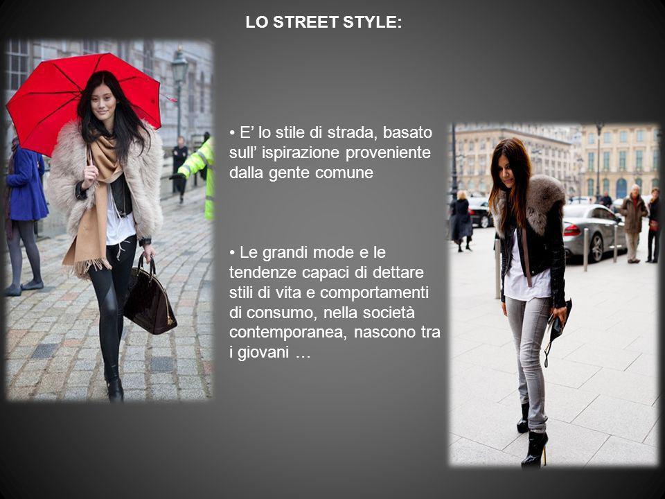 LO STREET STYLE: E lo stile di strada, basato sull ispirazione proveniente dalla gente comune Le grandi mode e le tendenze capaci di dettare stili di
