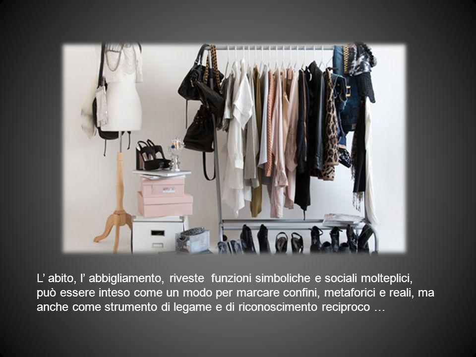 L abito, l abbigliamento, riveste funzioni simboliche e sociali molteplici, può essere inteso come un modo per marcare confini, metaforici e reali, ma