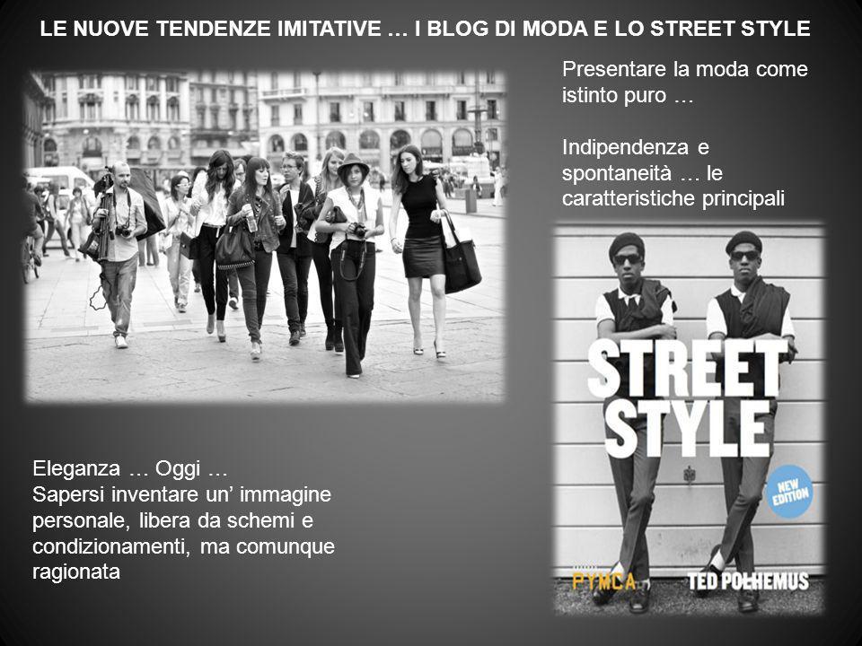 LE NUOVE TENDENZE IMITATIVE … I BLOG DI MODA E LO STREET STYLE Presentare la moda come istinto puro … Indipendenza e spontaneità … le caratteristiche