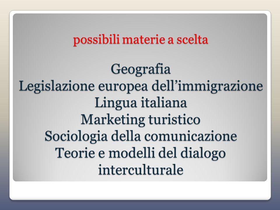 possibili materie a scelta Geografia Legislazione europea dellimmigrazione Lingua italiana Marketing turistico Sociologia della comunicazione Teorie e