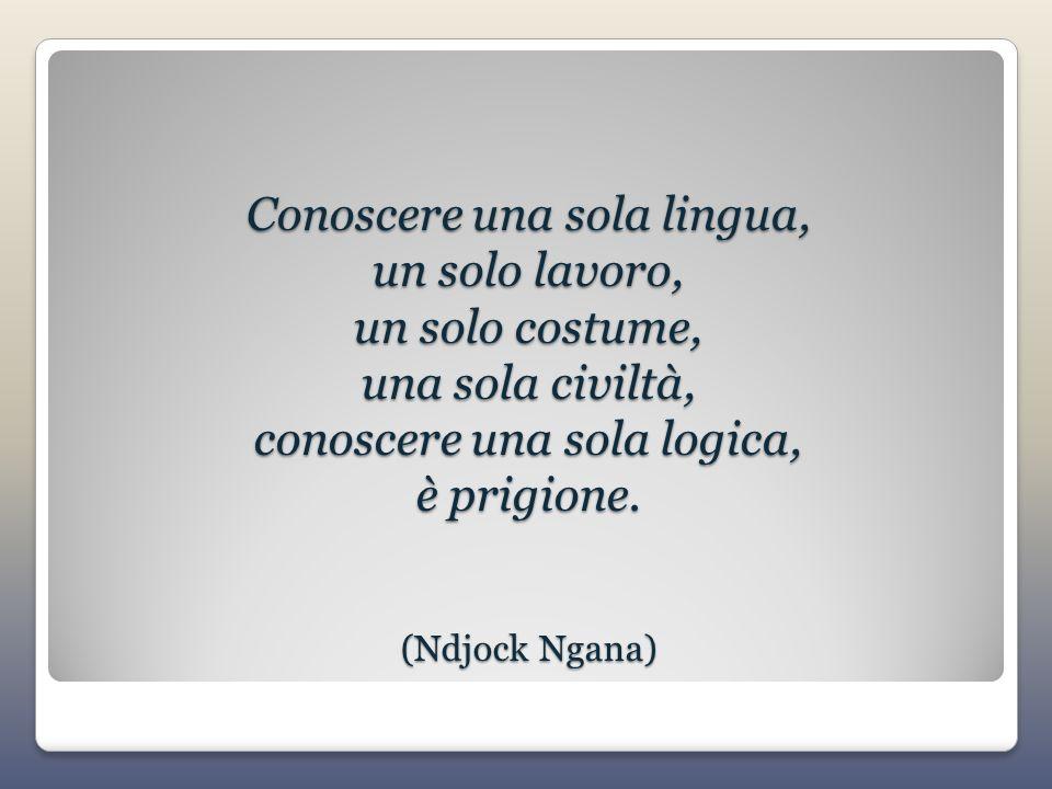 Conoscere una sola lingua, un solo lavoro, un solo costume, una sola civiltà, conoscere una sola logica, è prigione. (Ndjock Ngana)