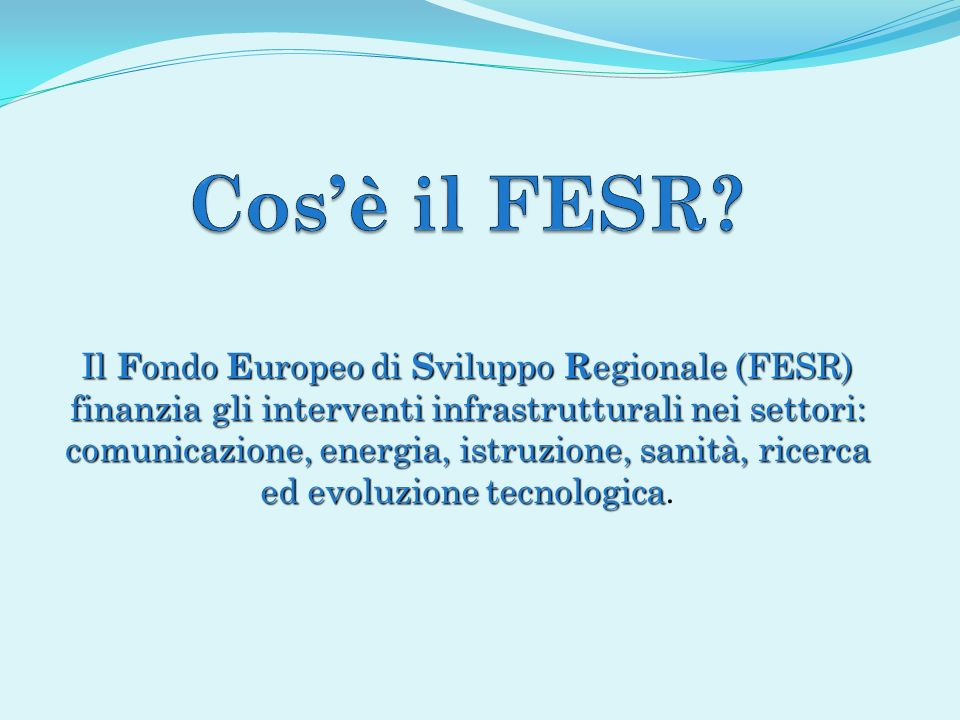 Il F ondo E uropeo di S viluppo R egionale (FESR) finanzia gli interventi infrastrutturali nei settori: comunicazione, energia, istruzione, sanità, ri