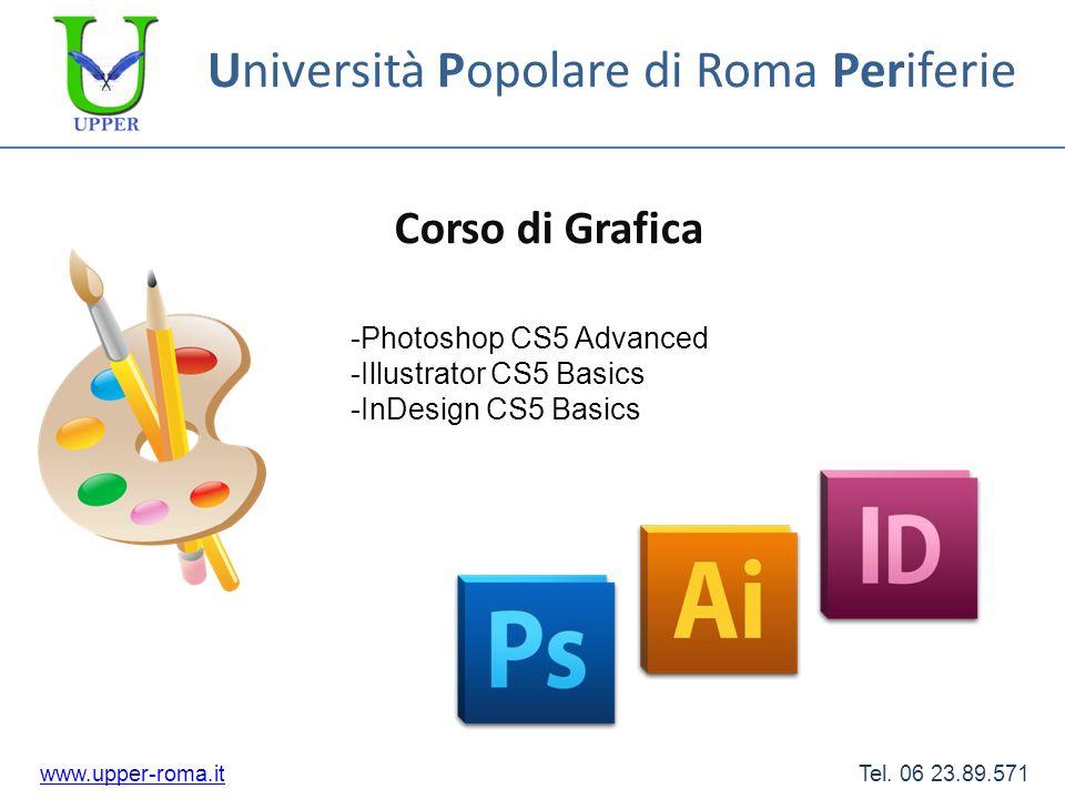 Università Popolare di Roma Periferie Corso di Grafica www.upper-roma.itwww.upper-roma.it Tel. 06 23.89.571 -Photoshop CS5 Advanced -Illustrator CS5 B