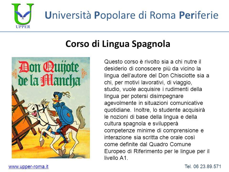 Università Popolare di Roma Periferie Corso di Lingua Spagnola www.upper-roma.itwww.upper-roma.it Tel. 06 23.89.571 Questo corso è rivolto sia a chi n