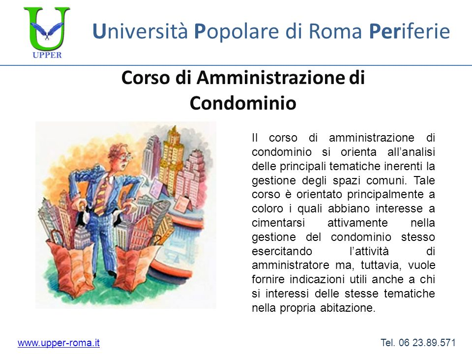 Università Popolare di Roma Periferie Corso di Amministrazione di Condominio www.upper-roma.itwww.upper-roma.it Tel. 06 23.89.571 Il corso di amminist