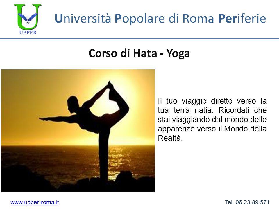 Università Popolare di Roma Periferie Corso di Hata - Yoga www.upper-roma.itwww.upper-roma.it Tel. 06 23.89.571 Il tuo viaggio diretto verso la tua te
